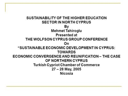 "SUSTAINABILITY OF THE HIGHER EDUCATION SECTOR IN NORTH CYPRUS By Mehmet Tahiroglu Presented at THE WOLFSON CYPRUS GROUP CONFERENCE On ""SUSTAINABLE ECONOMIC."