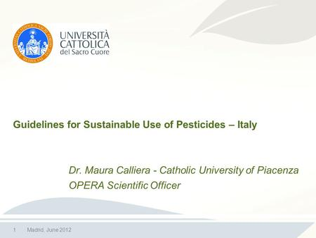 1Madrid, June 2012 Guidelines for Sustainable Use of Pesticides – Italy Dr. Maura Calliera - Catholic University of Piacenza OPERA Scientific Officer.