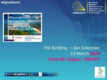 #DigitalAtlantic PIA Building – San Sebastian 13 March 2014 Colm Mc Colgan - ERNACT.