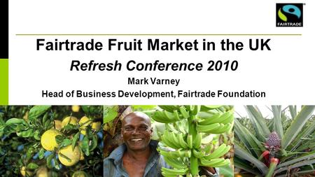 Fairtrade Fruit Market in the UK Refresh Conference 2010 Mark Varney Head of Business Development, Fairtrade Foundation.