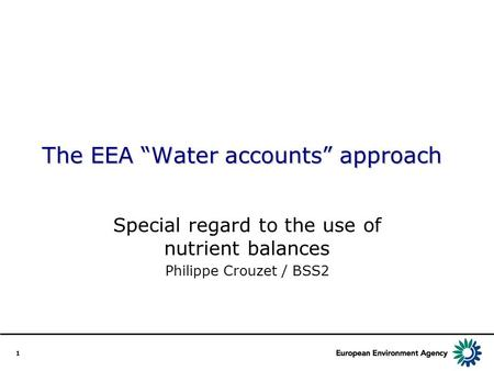 "1 The EEA ""Water accounts"" approach Special regard to the use of nutrient balances Philippe Crouzet / BSS2."