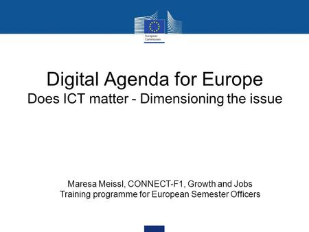 Digital Agenda for Europe Does ICT matter - Dimensioning the issue Maresa Meissl, CONNECT-F1, Growth and Jobs Training programme for European Semester.