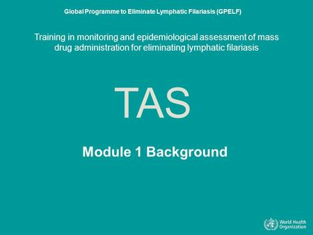 Module 1 Background TAS Global Programme to Eliminate Lymphatic Filariasis (GPELF) Training in monitoring and epidemiological assessment of mass drug administration.