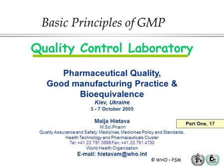 © WHO – PSM Quality Control Laboratory Pharmaceutical Quality, Good manufacturing Practice & Bioequivalence Kiev, Ukraine 3 - 7 October 2005 Maija Hietava.