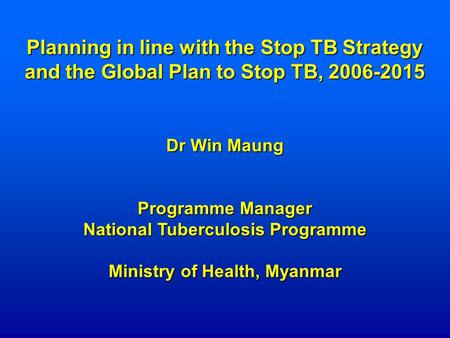 Planning in line with the Stop TB Strategy and the Global Plan to Stop TB, 2006-2015 Dr Win Maung Programme Manager National Tuberculosis Programme Ministry.