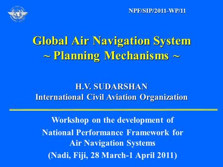 Global Air Navigation System ~ Planning Mechanisms ~ H.V. SUDARSHAN H.V. SUDARSHAN International Civil Aviation Organization International Civil Aviation.