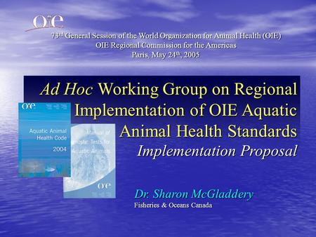 Ad Hoc Working Group on Regional Implementation of OIE Aquatic Animal Health Standards Implementation Proposal Dr. Sharon McGladdery Fisheries & Oceans.