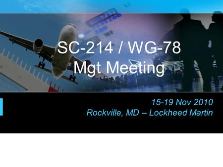 SC-214 / WG-78 Mgt Meeting 15-19 Nov 2010 Rockville, MD – Lockheed Martin.