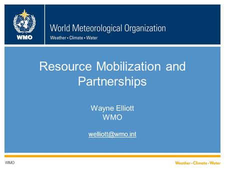 WMO Resource Mobilization and Partnerships Wayne Elliott WMO WMO.