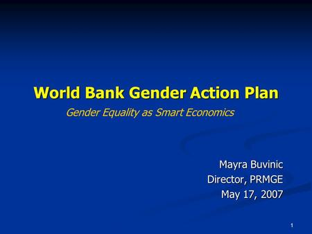 1 World Bank Gender Action Plan Mayra Buvinic Director, PRMGE May 17, 2007 Gender Equality as Smart Economics.