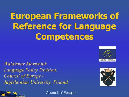 European Frameworks of Reference for Language Competences Waldemar Martyniuk Language Policy Division, Council of Europe / Jagiellonian University, Poland.