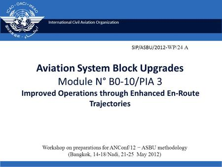 International Civil Aviation Organization Aviation System Block Upgrades Module N° B0-10/PIA 3 Improved Operations through Enhanced En-Route Trajectories.