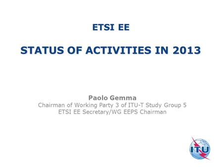 ETSI EE STATUS OF ACTIVITIES IN 2013 Paolo Gemma Chairman of Working Party 3 of ITU-T Study Group 5 ETSI EE Secretary/WG EEPS Chairman.