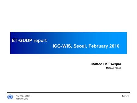 February 2010 IGC-WIS, Seoul MD-1 ET-GDDP report ICG-WIS, Seoul, February 2010 Matteo Dell'Acqua Meteo-France.