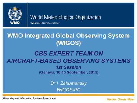 WMO WMO Integrated Global Observing System (WIGOS) CBS EXPERT TEAM ON AIRCRAFT-BASED OBSERVING SYSTEMS 1st Session (Geneva, 10-13 September, 2013) Dr I.
