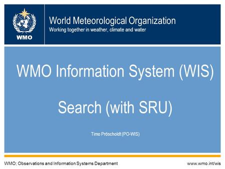 World Meteorological Organization Working together in weather, climate and water WMO Information System (WIS) Search (with SRU) Timo Pröscholdt (PO-WIS)