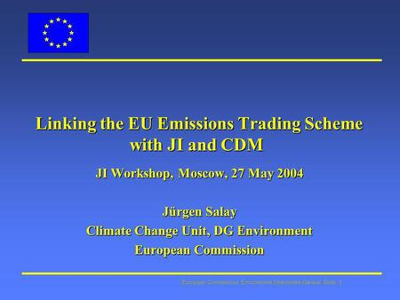 European Commission: Environment Directorate General Slide: 1 Linking the EU Emissions Trading Scheme with JI and CDM Linking the EU Emissions Trading.
