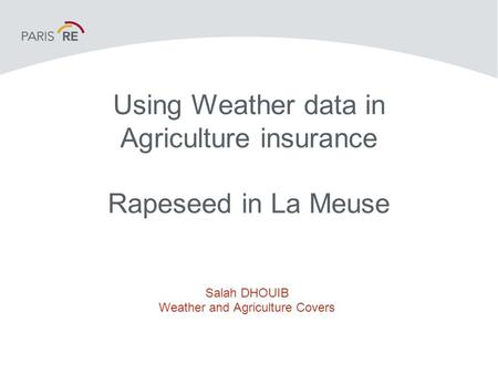 Using Weather data in Agriculture insurance Rapeseed in La Meuse Salah DHOUIB Weather and Agriculture Covers.