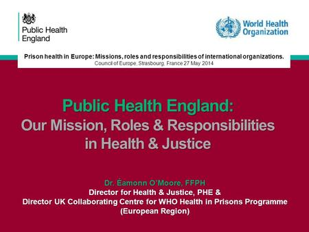 Public Health England: Our Mission, Roles & Responsibilities in Health & Justice Dr. Éamonn O'Moore, FFPH Director for Health & Justice, PHE & Director.
