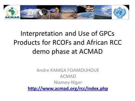 Interpretation and Use of GPCs Products for RCOFs and African RCC demo phase at ACMAD Andre KAMGA FOAMOUHOUE ACMAD Niamey-Niger
