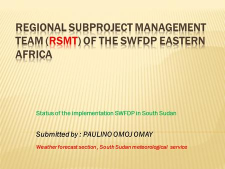 Status of the implementation SWFDP in South Sudan Submitted by : PAULINO OMOJ OMAY Weather forecast section, South Sudan meteorological service.