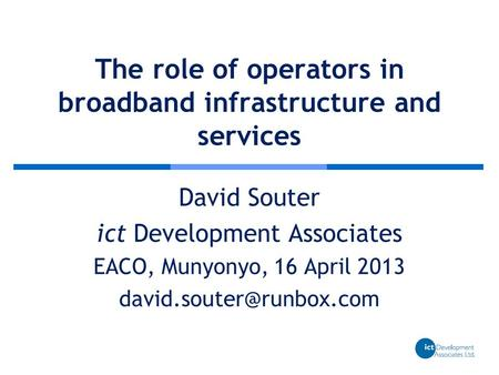 The role of operators in broadband infrastructure and services David Souter ict Development Associates EACO, Munyonyo, 16 April 2013