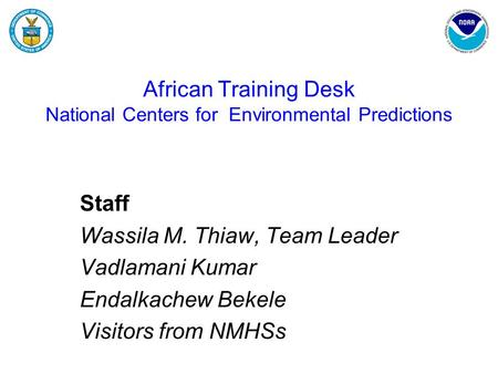African Training Desk National Centers for Environmental Predictions Staff Wassila M. Thiaw, Team Leader Vadlamani Kumar Endalkachew Bekele Visitors from.