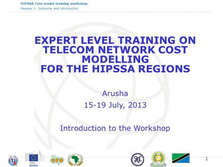 HIPSSA Cost model training workshop: Session 1: Welcome and Introduction EXPERT LEVEL TRAINING ON TELECOM NETWORK COST MODELLING FOR THE HIPSSA REGIONS.
