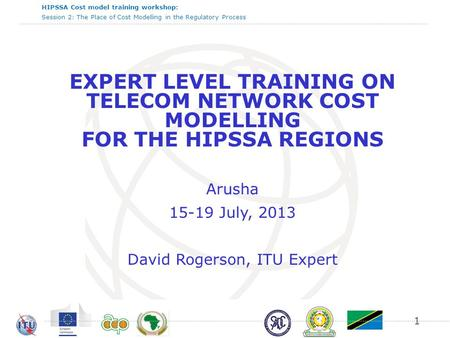 HIPSSA Cost model training workshop: Session 2: The Place of Cost Modelling in the Regulatory Process EXPERT LEVEL TRAINING ON TELECOM NETWORK COST MODELLING.