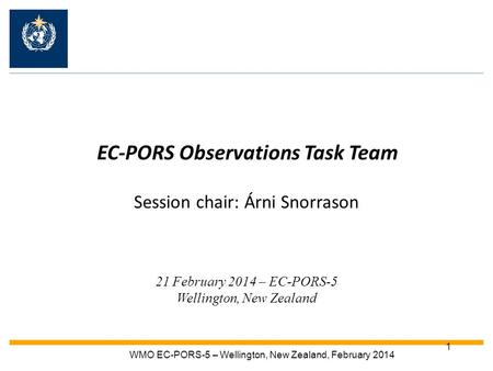 1 EC-PORS Observations Task Team Session chair: Árni Snorrason 21 February 2014 – EC-PORS-5 Wellington, New Zealand WMO EC-PORS-5 – Wellington, New Zealand,