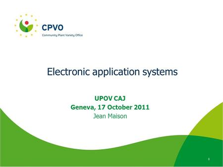 Electronic application systems UPOV CAJ Geneva, 17 October 2011 Jean Maison 1.