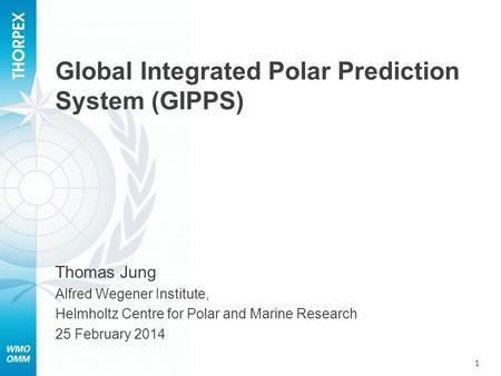 Global Integrated Polar Prediction System (GIPPS) 1 Thomas Jung Alfred Wegener Institute, Helmholtz Centre for Polar and Marine Research 25 February 2014.