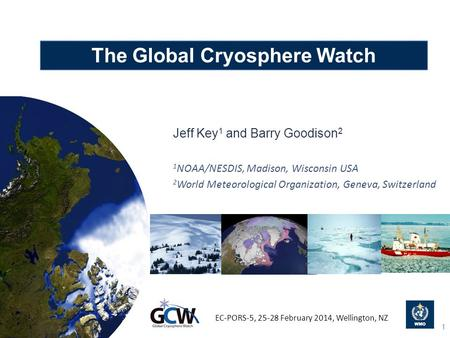 The Global Cryosphere Watch Jeff Key 1 and Barry Goodison 2 1 NOAA/NESDIS, Madison, Wisconsin USA 2 World Meteorological Organization, Geneva, Switzerland.