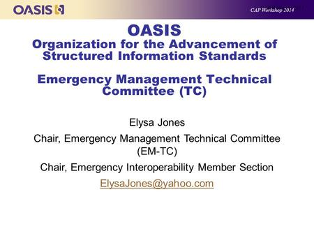 OASIS Organization for the Advancement of Structured Information Standards Emergency Management Technical Committee (TC) Elysa Jones Chair, Emergency Management.