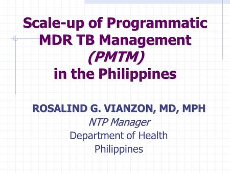 Scale-up of Programmatic MDR TB Management (PMTM) in the Philippines ROSALIND G. VIANZON, MD, MPH NTP Manager Department of Health Philippines.