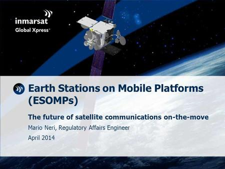 Earth Stations on Mobile Platforms (ESOMPs) The future of satellite communications on-the-move Mario Neri, Regulatory Affairs Engineer April 2014.