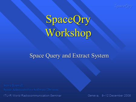 ITU-R World Radiocommunication Seminar Geneva, 8–12 December 2008 SpaceQry Workshop Space Query and Extract System Steve Boswell Space Administrative Software.
