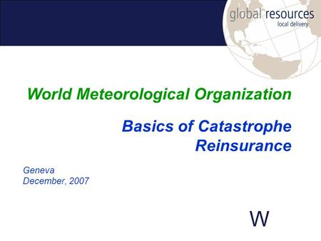 W Geneva December, 2007 World Meteorological Organization Basics of Catastrophe Reinsurance.
