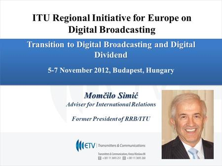 Transition to Digital Broadcasting and Digital Dividend 5-7 November 2012, Budapest, Hungary Momčilo Simić Adviser for International Relations Former President.