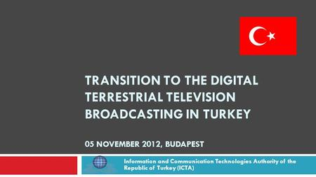TRANSITION TO THE DIGITAL TERRESTRIAL TELEVISION BROADCASTING IN TURKEY 05 NOVEMBER 2012, BUDAPEST Information and Communication Technologies Authority.