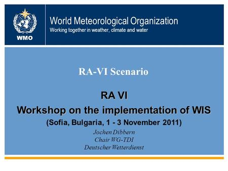 World Meteorological Organization Working together in weather, climate and water RA-VI Scenario WMO Jochen Dibbern Chair WG-TDI Deutscher Wetterdienst.
