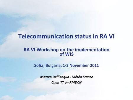 Telecommunication status in RA VI RA VI Workshop on the implementation of WIS Sofia, Bulgaria, 1-3 November 2011 Matteo Dell'Acqua - Météo France Chair.