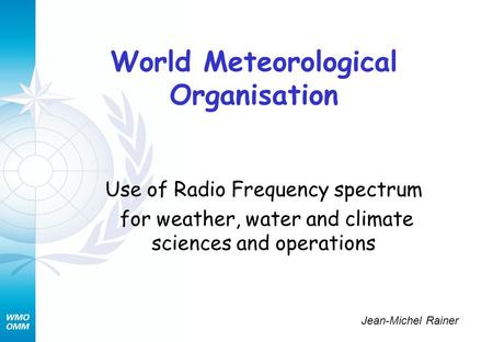 World Meteorological Organisation Use of Radio Frequency spectrum for weather, water and climate sciences and operations Jean-Michel Rainer.