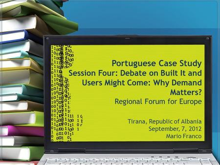 Portuguese Case Study Session Four: Debate on Built It and Users Might Come: Why Demand Matters? Regional Forum for Europe Tirana, Republic of Albania.