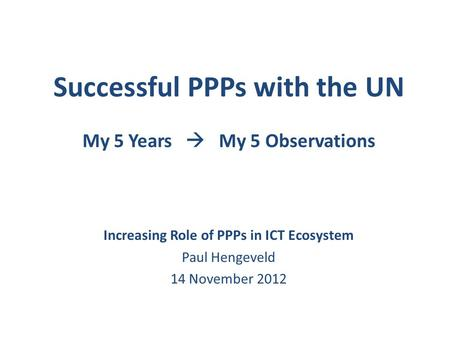 Successful PPPs with the UN My 5 Years  My 5 Observations Increasing Role of PPPs in ICT Ecosystem Paul Hengeveld 14 November 2012.