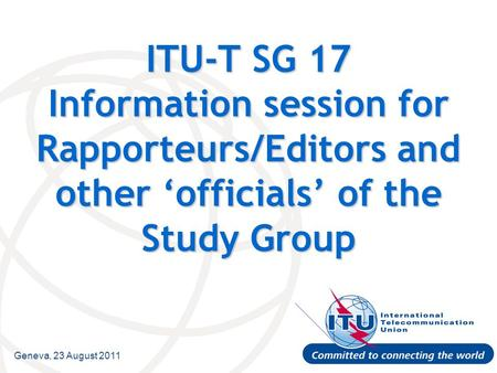 Geneva, 23 August 2011 ITU-T SG 17 Information session for Rapporteurs/Editors and other 'officials' of the Study Group.