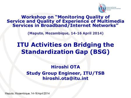 Maputo, Mozambique, 14-16 April 2014 ITU Activities on Bridging the Standardization Gap (BSG) Hiroshi OTA Study Group Engineer, ITU/TSB
