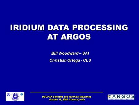 DBCP XX Scientific and Technical Workshop October 18, 2004, Chennai, India IRIDIUM DATA PROCESSING AT ARGOS Bill Woodward – SAI Christian Ortega - CLS.
