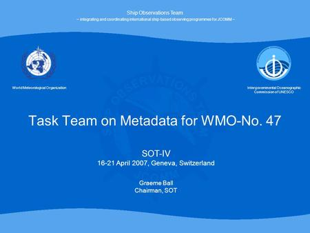 Task Team on Metadata for WMO-No. 47 World Meteorological OrganizationIntergovernmental Oceanographic Commission of UNESCO SOT-IV 16-21 April 2007, Geneva,
