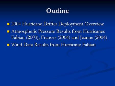 Outline 2004 Hurricane Drifter Deployment Overview 2004 Hurricane Drifter Deployment Overview Atmospheric Pressure Results from Hurricanes Fabian (2003),
